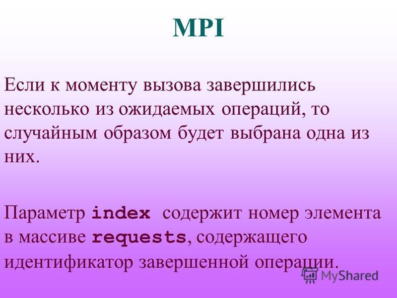 MPI Если к моменту вызова завершились несколько из ожидаемых операций, то случайним образом будет выбрана одна из них. Параметр index содержит номер элемента в массиве requests, содержащего идентификатор завершенной операции.