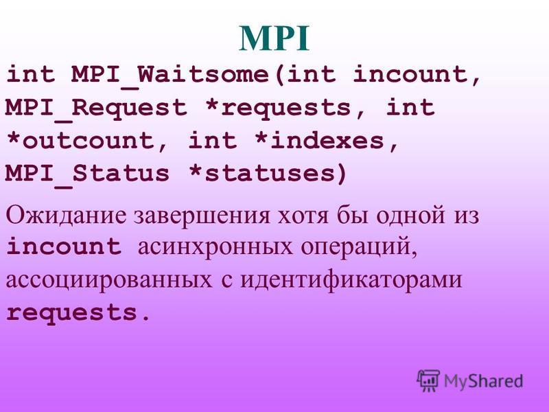 MPI int MPI_Waitsome(int incount, MPI_Request *requests, int *outcount, int *indexes, MPI_Status *statuses) Ожидание завершения хотя бы одной из incount асинхронных операций, ассоциированных с идентификаторами requests.