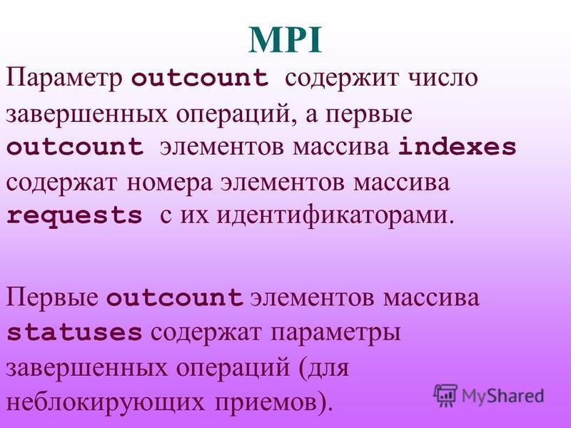 MPI Параметр outcount содержит число завершенных операций, а первые outcount элементов массива indexes содержат номера элементов массива requests с их идентификаторами. Первые outcount элементов массива statuses содержат параметры завершенных операци