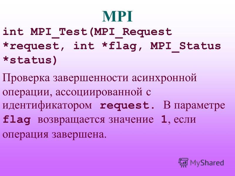 MPI int MPI_Test(MPI_Request *request, int *flag, MPI_Status *status) Проверка завершенности асинхронной операции, ассоциированной с идентификатором request. В параметре flag возвращается значение 1, если операция завершена.