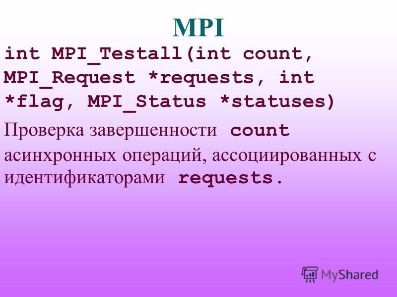 MPI int MPI_Testall(int count, MPI_Request *requests, int *flag, MPI_Status *statuses) Проверка завершенности count асинхронных операций, ассоциированных с идентификаторами requests.