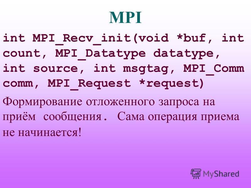 MPI int MPI_Recv_init(void *buf, int count, MPI_Datatype datatype, int source, int msgtag, MPI_Comm comm, MPI_Request *request) Формирование отложенного запроса на приём сообщения. Сама операция приема не начинается!