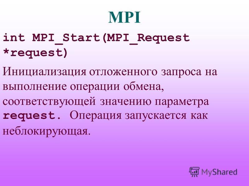 MPI int MPI_Start(MPI_Request *request) Инициализация отложенного запроса на выполнение операции обмена, соответствующей значению параметра request. Операция запускается как неблокирующая.