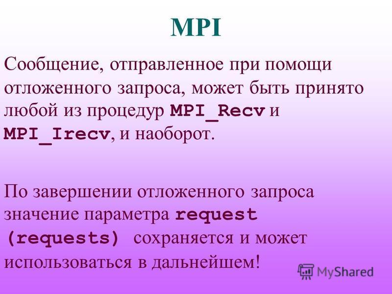 MPI Сообщение, отправленное при помощи отложенного запроса, может быть принято любой из процедур MPI_Recv и MPI_Irecv, и наоборот. По завершении отложенного запроса значение параметра request (requests) сохраняется и может использоваться в дальнейшем