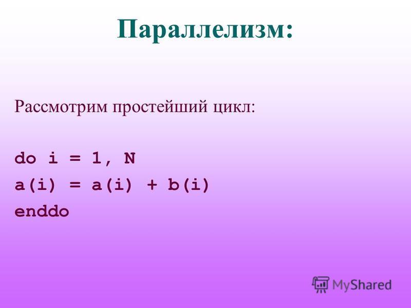 Параллелизм: Рассмотрим простейший цикл: do i = 1, N a(i) = a(i) + b(i) enddo