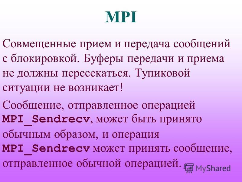 MPI Совмещенные прием и передача сообщений с блокировкой. Буферы передачи и приема не должны пересекаться. Тупиковой ситуации не возникает! Сообщение, отправленное операцией MPI_Sendrecv, может быть принято обычним образом, и операция MPI_Sendrecv мо