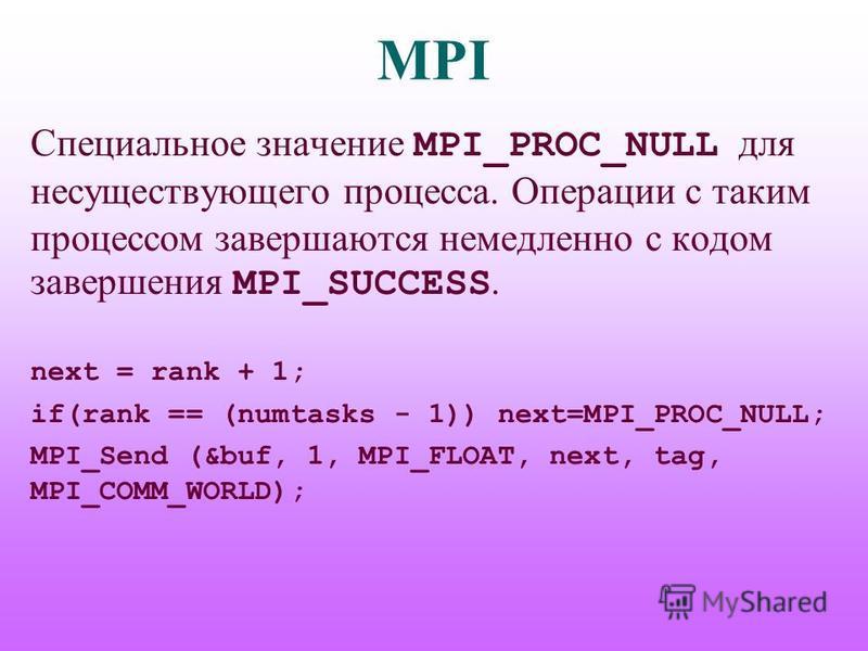 MPI Специальное значение MPI_PROC_NULL для несуществующего процесса. Операции с таким процессом завершаются немедленно с кодом завершения MPI_SUCCESS. next = rank + 1; if(rank == (numtasks - 1)) next=MPI_PROC_NULL; MPI_Send (&buf, 1, MPI_FLOAT, next,