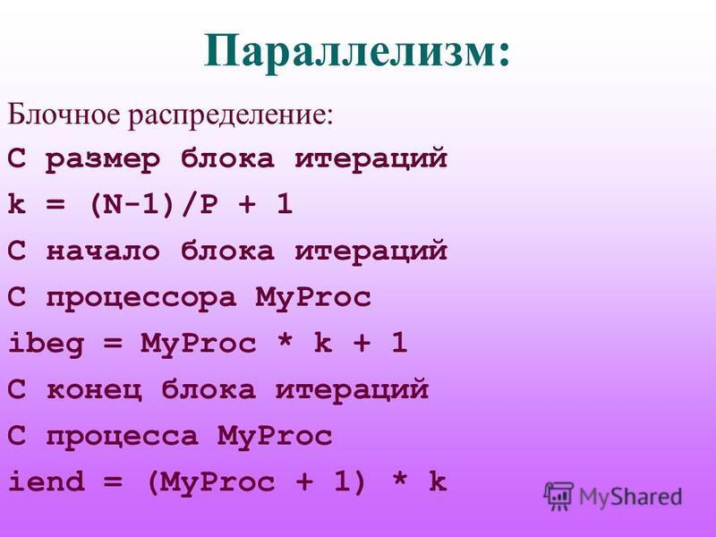 Параллелизм: Блочное распределение: C размер блока итераций k = (N-1)/P + 1 C начало блока итераций C процессора MyProc ibeg = MyProc * k + 1 C конец блока итераций C процесса MyProc iend = (MyProc + 1) * k