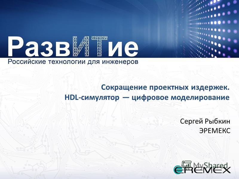 Сокращение проектных издержек. HDL-симулятор цифровое моделирование Сергей Рыбкин ЭРЕМЕКС