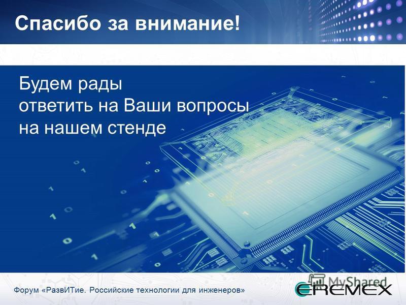 Форум «Разв ИТие. Российские технологии для инженеров» Спасибо за внимание! Будем рады ответить на Ваши вопросы на нашем стенде