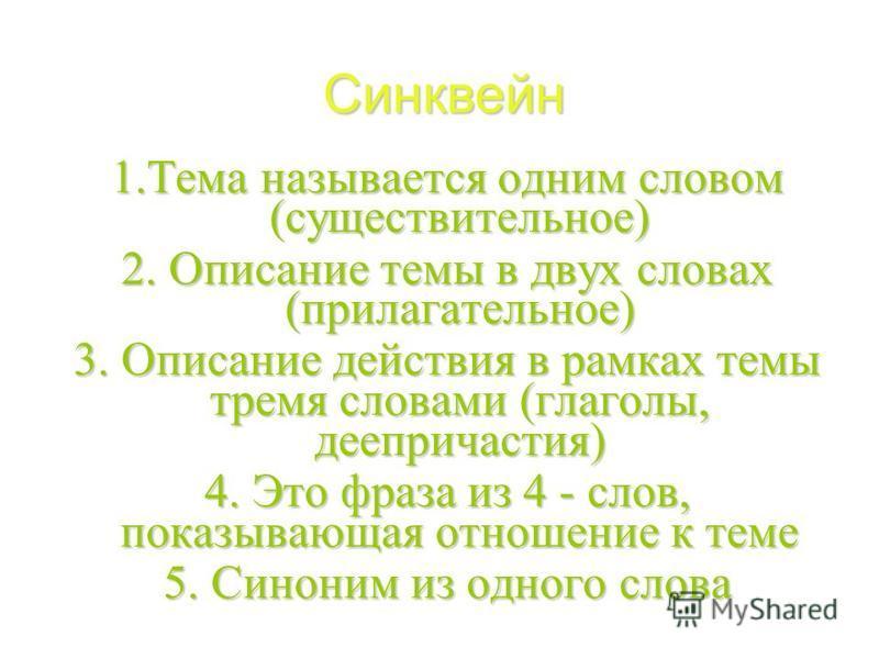 Синквейн 1. Тема называется одним словом (существительное) 2. Описание темы в двух словах (прилагательное) 3. Описание действия в рамках темы тремя словами (глаголы, деепричастия) 4. Это фраза из 4 - слов, показывающая отношение к теме 5. Синоним из
