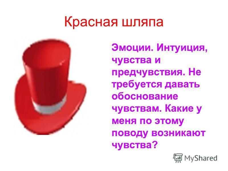 Красная шляпа Эмоции. Интуиция, чувства и предчувствия. Не требуется давать обоснование чувствам. Какие у меня по этому поводу возникают чувства?