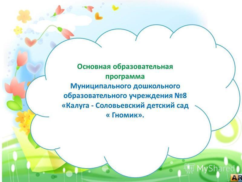 Основная образовательная программа Муниципального дошкольного образовательного учреждения 8 «Калуга - Соловьевский детский сад « Гномик».