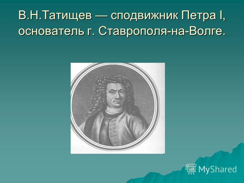 В.Н.Татищев сподвижник Петра I, основатель г. Ставрополя-на-Волге.