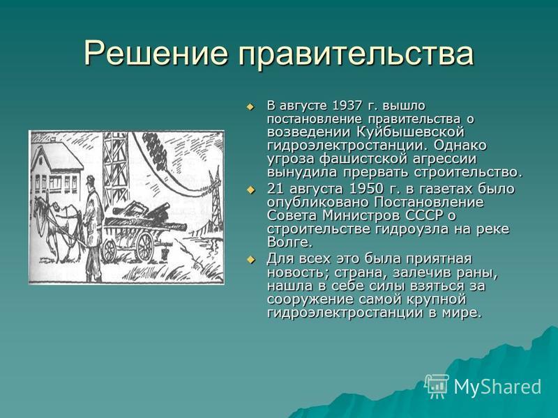 Решение правительства В августе 1937 г. вышло постановление правительства о возведении Куйбышевской гидроэлектростанции. Однако угроза фашистской агрессии вынудила прервать строительство. В августе 1937 г. вышло постановление правительства о возведен