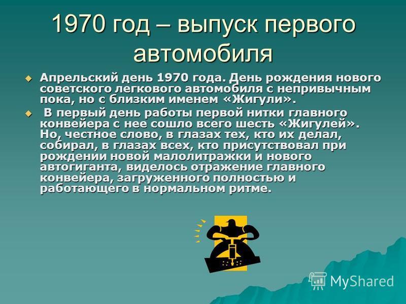 1970 год – выпуск первого автомобиля Апрельский день 1970 года. День рождения нового советского легкового автомобиля с непривычным пока, но с близким именем «Жигули». Апрельский день 1970 года. День рождения нового советского легкового автомобиля с н