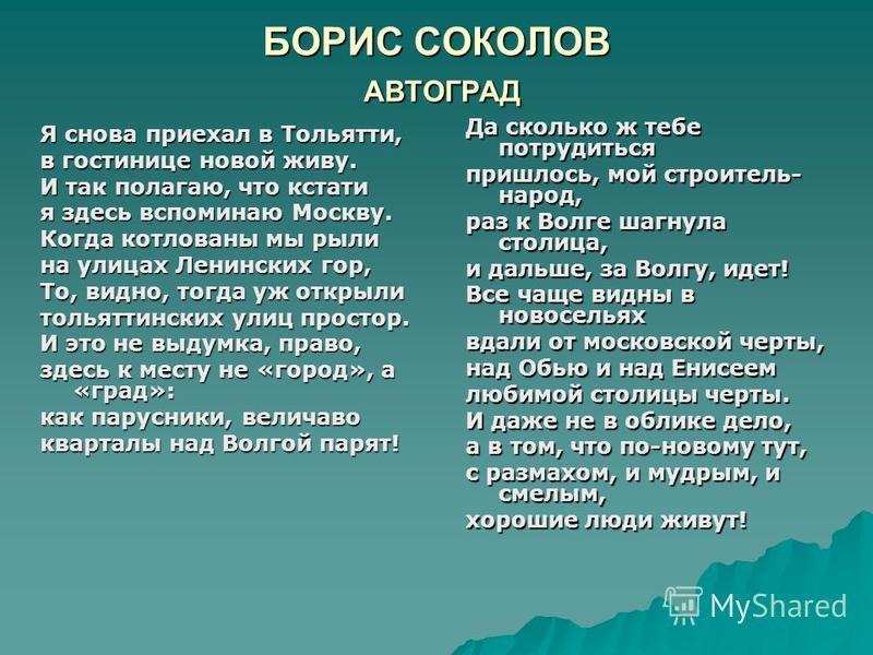 БОРИС СОКОЛОВ АВТОГРАД Я снова приехал в Тольятти, в гостинице новой живу. И так полагаю, что кстати я здесь вспоминаю Москву. Когда котлованы мы рыли на улицах Ленинских гор, То, видно, тогда уж открыли тольяттинских улиц простор. И это не выдумка,