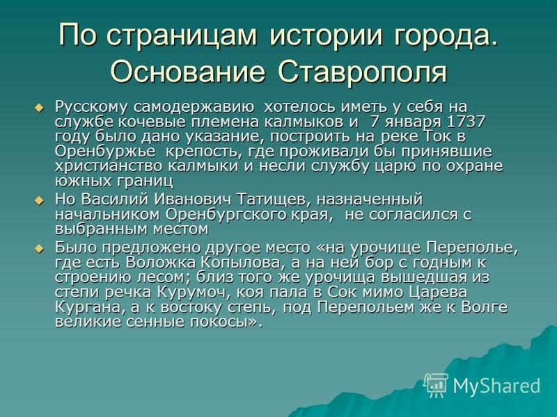 По страницам истории города. Основание Ставрополя Русскому самодержавию хотелось иметь у себя на службе кочевые племена калмыков и 7 января 1737 году было дано указание, построить на реке Ток в Оренбуржье крепость, где проживали бы принявшие христиан