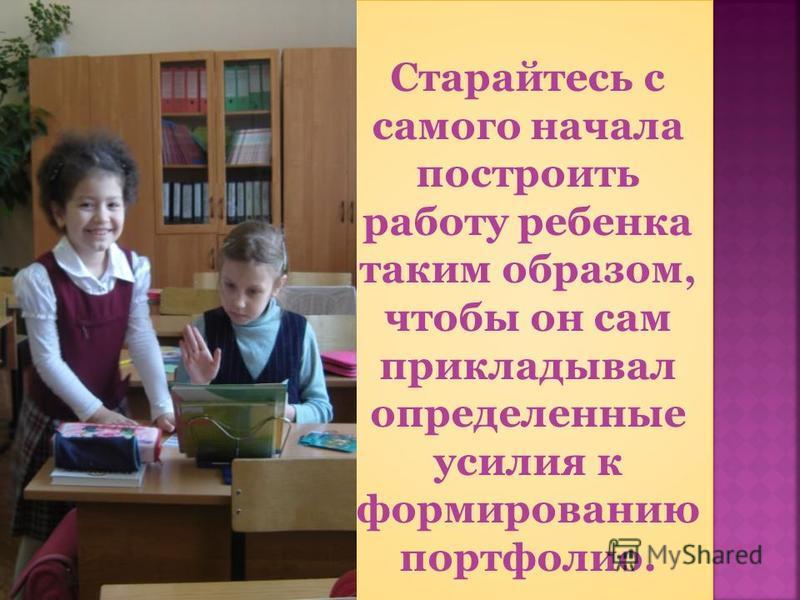 Старайтесь с самого начала построить работу ребенка таким образом, чтобы он сам прикладывал определенные усилия к формированию портфолио.