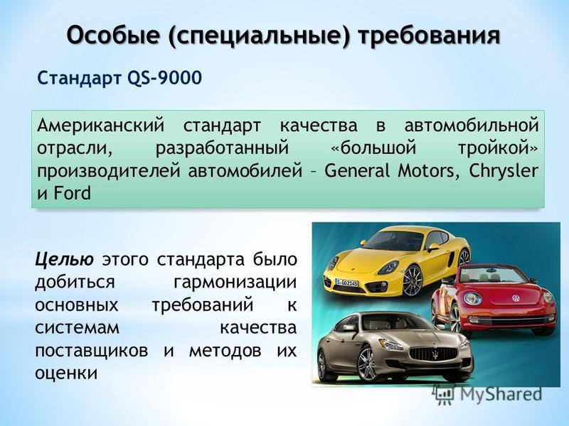 Особые (специальные) требования Стандарт QS-9000 Целью этого стандарта было добиться гармонизации основных требований к системам качества поставщиков и методов их оценки Американский стандарт качества в автомобильной отрасли, разработанный «большой т