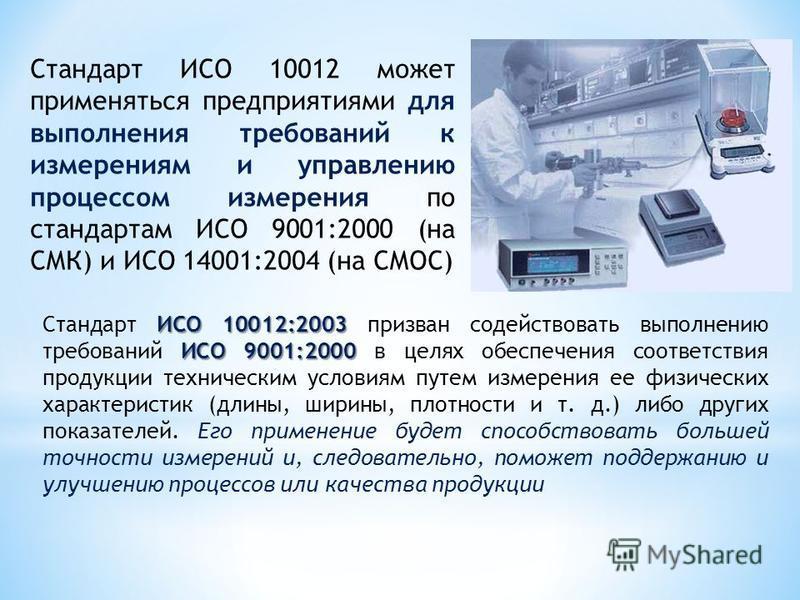 Стандарт ИСО 10012 может применяться предприятиями для выполнения требований к измерениям и управлению процессом измерения по стандартам ИСО 9001:2000 (на СМК) и ИСО 14001:2004 (на СМОС) ИСО 10012:2003 ИСО 9001:2000 Стандарт ИСО 10012:2003 призван со