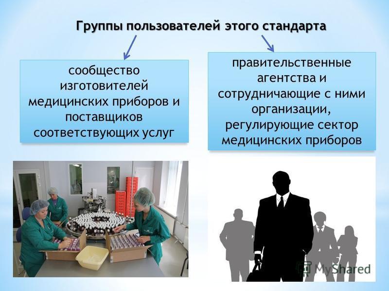 Группы пользователей этого стандарта сообщество изготовителей медицинских приборов и поставщиков соответствующих услуг правительственные агентства и сотрудничающие с ними организации, регулирующие сектор медицинских приборов