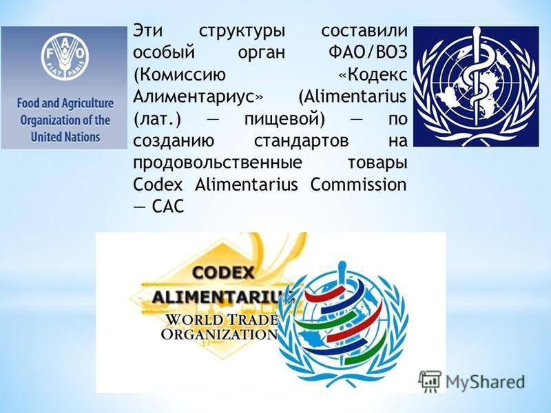 Эти структуры составили особый орган ФАО/ВОЗ (Комиссию «Кодекс Алиментариус» (Alimentarius (лат.) пищевой) по созданию стандартов на продовольственные товары Codex Alimentarius Commission САС