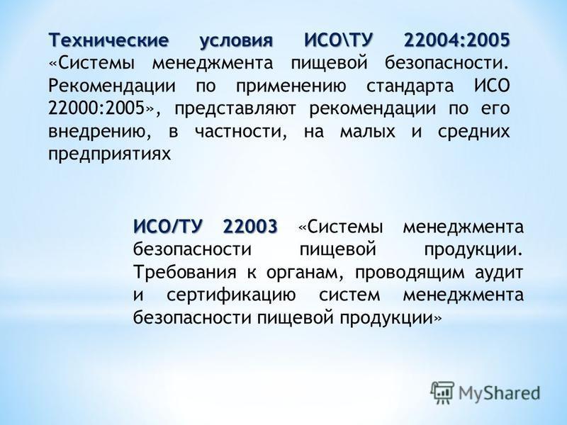 Технические условия ИСО\ТУ 22004:2005 Технические условия ИСО\ТУ 22004:2005 «Системы менеджмента пищевой безопасности. Рекомендации по применению стандарта ИСО 22000:2005», представляют рекомендации по его внедрению, в частности, на малых и средних п