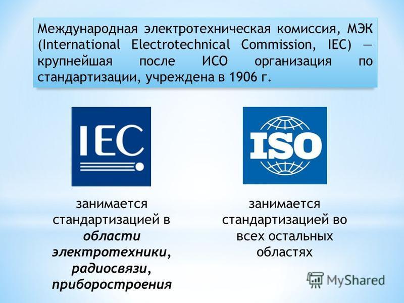 Международная электротехническая комиссия, МЭК (International Electrotechnical Commission, IEC) крупнейшая после ИСО организация по стандартизации, учреждена в 1906 г. занимается стандартизацией в области электротехники, радиосвязи, приборостроения з