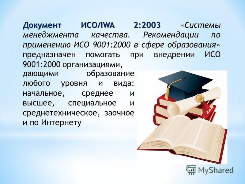 Документ ИСО/IWA 2:2003 Документ ИСО/IWA 2:2003 «Системы менеджмента качества. Рекомендации по применению ИСО 9001:2000 в сфере образования» предназначен помогать при внедрении ИСО 9001:2000 организациями, дающими образование любого уровня и вида: на