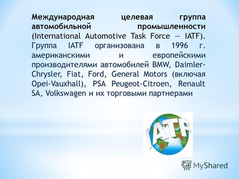 Международная целевая группа автомобильной промышленности (International Automotive Task Force IATF). Группа IATF организована в 1996 г. американскими и европейскими производителями автомобилей BMW, Daimler- Chrysler, Fiat, Ford, General Motors (вклю