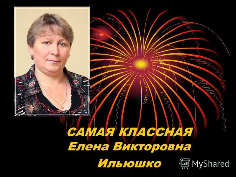 САМАЯ КЛАССНАЯ Елена Викторовна Ильюшко