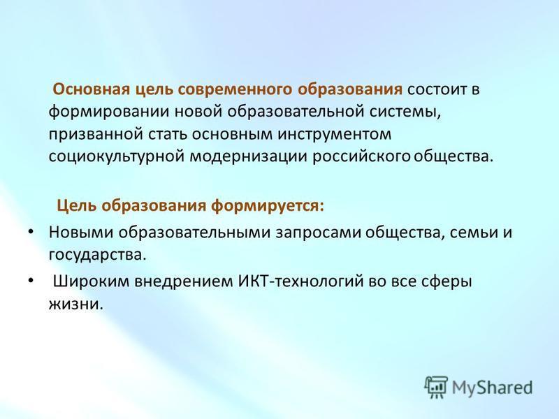 Основная цель современного образования состоит в формировании новой образовательной системы, призванной стать основным инструментом социокультурной модернизации российского общества. Цель образования формируется: Новыми образовательными запросами общ