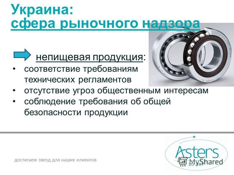 достигаем звезд для наших клиентов Украина: сфера рыночного надзора непищевая продукция: соответствие требованиям технических регламентов отсутствие угроз общественным интересам соблюдение требования об общей безопасности продукции