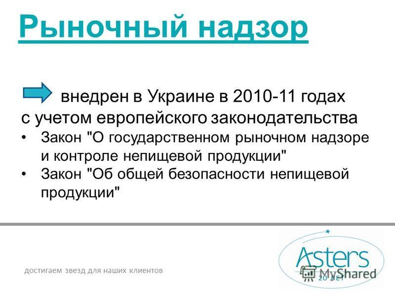 достигаем звезд для наших клиентов Рыночный надзор внедрен в Украине в 2010-11 годах с учетом европейского законодательства Закон О государственном рыночном надзоре и контроле непищевой продукции Закон Об общей безопасности непищевой продукции