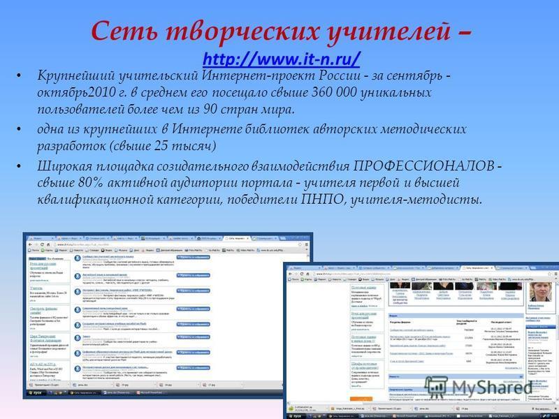 Сеть творческих учителей – http://www.it-n.ru/ http://www.it-n.ru/ Крупнейший учительский Интернет-проект России - за сентябрь - октябрь 2010 г. в среднем его посещало свыше 360 000 уникальных пользователей более чем из 90 стран мира. одна из крупней