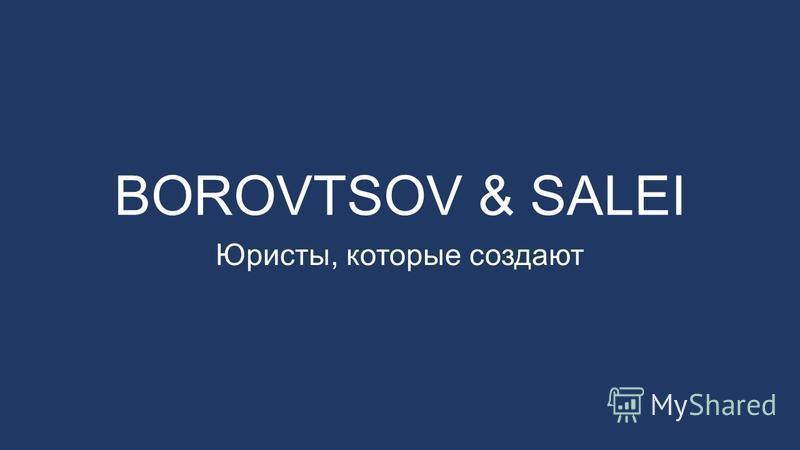 BOROVTSOV & SALEI Юристы, которые создают