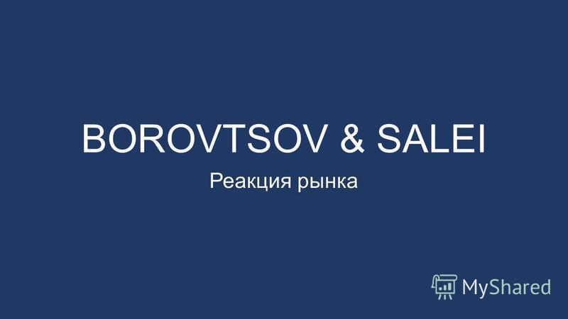 BOROVTSOV & SALEI Реакция рынка