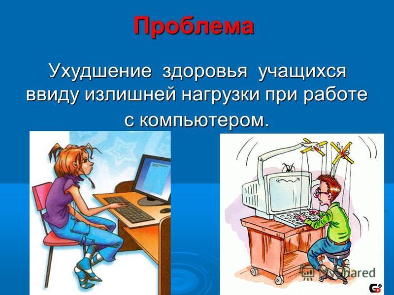 Проблема Ухудшение здоровья учащихся ввиду излишней нагрузки при работе с компьютером.