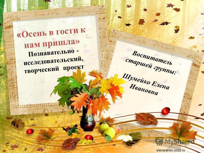 « Осень в гости к нам пришла» Познавательно - исследовательский, творческий проект Воспитатель старшей группы: Шумейко Елена Ивановна