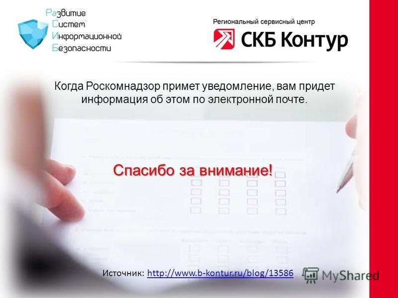 Когда Роскомнадзор примет уведомление, вам придет информация об этом по электронной почте. Спасибо за внимание! Источник: http://www.b-kontur.ru/blog/13586http://www.b-kontur.ru/blog/13586