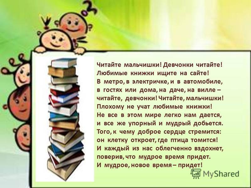 Читайте мальчишки! Девчонки читайте! Любимые книжки ищите на сайте! В метро, в электричке, и в автомобиле, в гостях или дома, на даче, на вилле – читайте, девчонки! Читайте, мальчишки! Плохому не учат любимые книжки! Не все в этом мире легко нам дает
