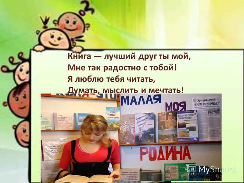Книга лучший друг ты мой, Мне так радостно с тобой! Я люблю тебя читать, Думать, мыслить и мечтать!