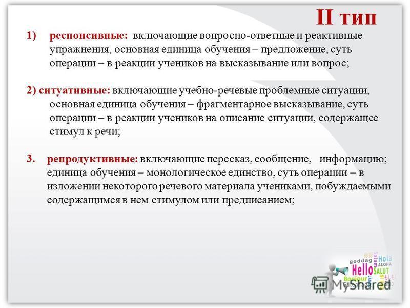 II тип 1)респонсивные: включающие вопросно-ответные и реактивные упражнения, основная единица обучения – предложение, суть операции – в реакции учеников на высказывание или вопрос; 2) ситуативные: включающие учебно-речевые проблемные ситуации, основн