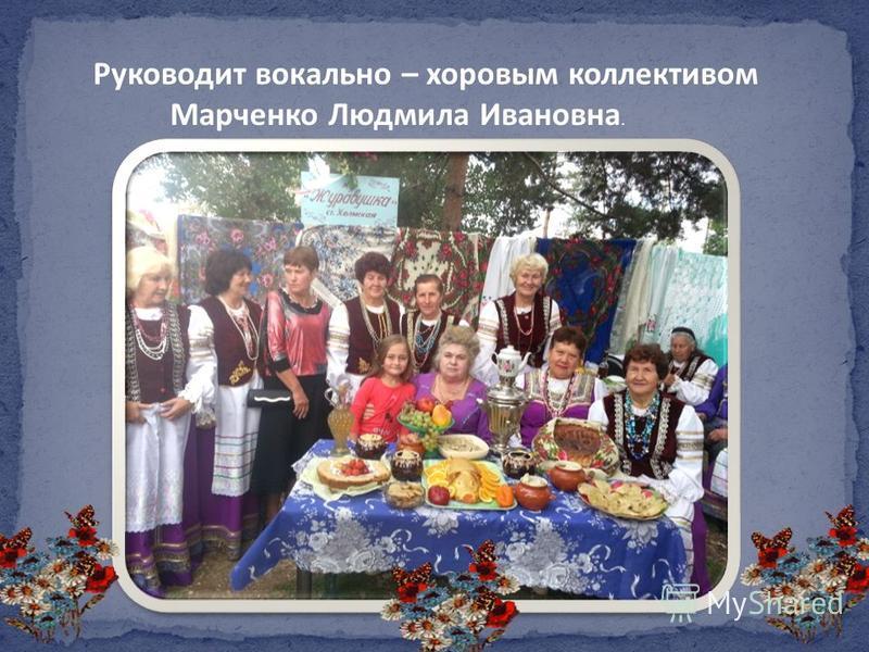 Руководит вокально – хоровым коллективом Марченко Людмила Ивановна.