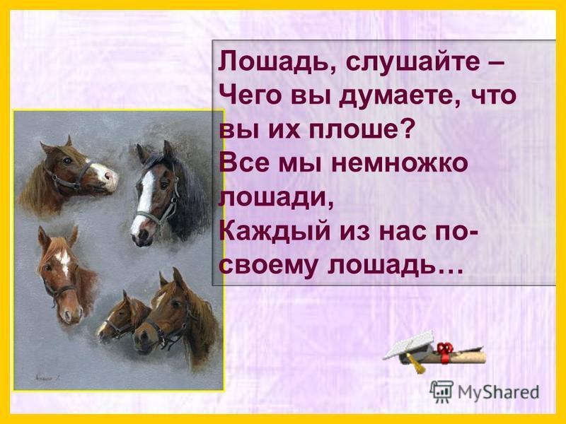 Лошадь, слушайте – Чего вы думаете, что вы их плоше? Все мы немножко лошади, Каждый из нас по- своему лошадь…