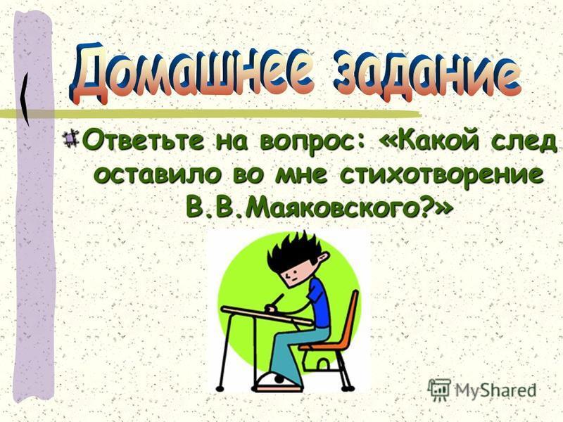 Ответьте на вопрос: «Какой след оставило во мне стихотворение В.В.Маяковского?»