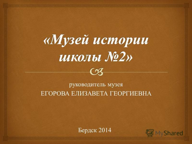руководитель музея ЕГОРОВА ЕЛИЗАВЕТА ГЕОРГИЕВНА Бердск 2014