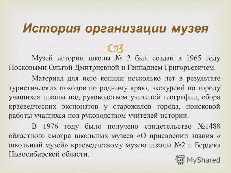 Музей истории школы 2 был создан в 1965 году Носковыми Ольгой Дмитриевной и Геннадием Григорьевичем. Материал для него копили несколько лет в результате туристических походов по родному краю, экскурсий по городу учащихся школы под руководством учител