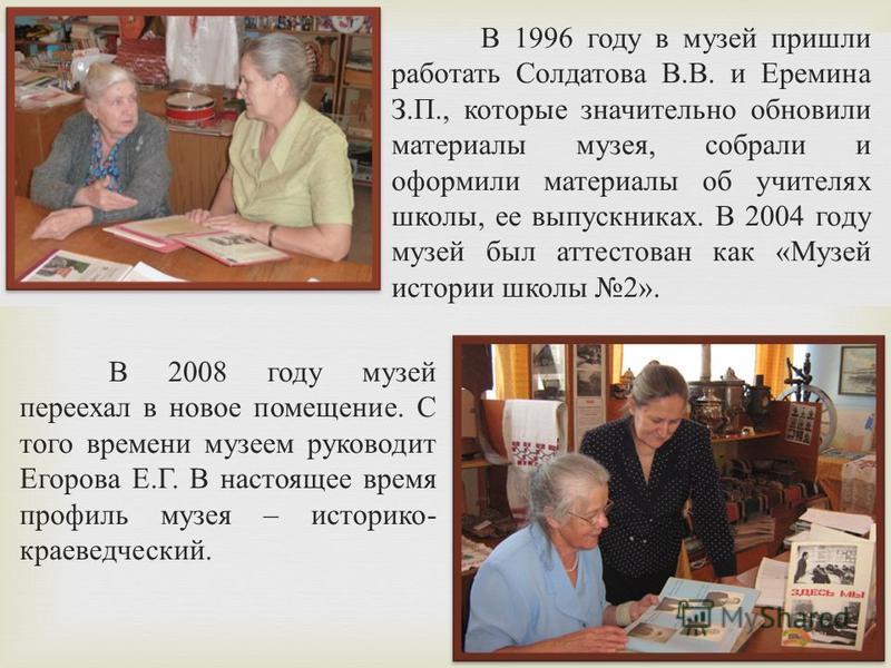 В 1996 году в музей пришли работать Солдатова В. В. и Еремина З. П., которые значительно обновили материалы музея, собрали и оформили материалы об учителях школы, ее выпускниках. В 2004 году музей был аттестован как « Музей истории школы 2». В 2008 г